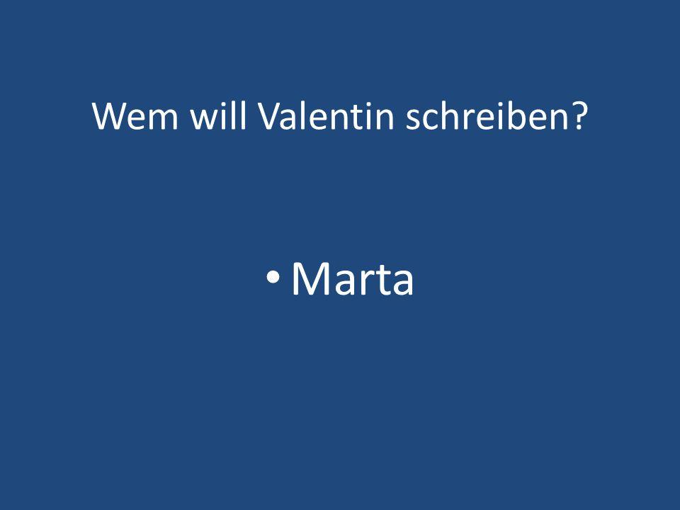 Wem will Valentin schreiben? Marta