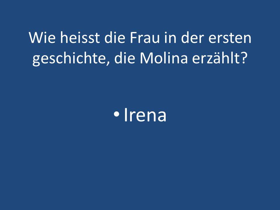 Wie heisst die Frau in der ersten geschichte, die Molina erzählt? Irena