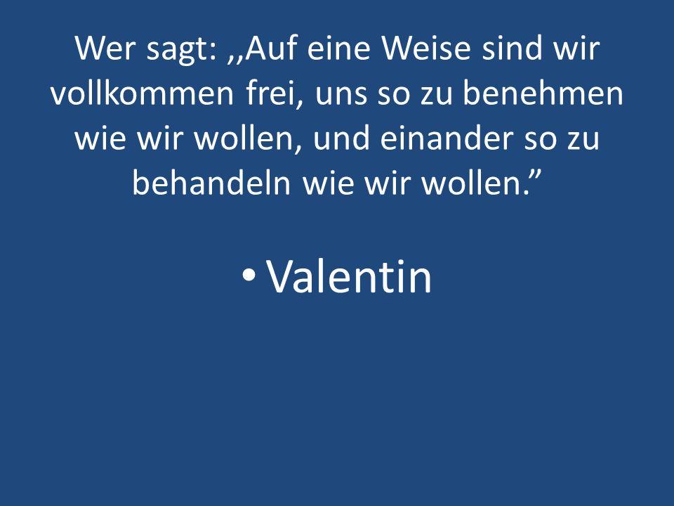 Wer sagt:,,Auf eine Weise sind wir vollkommen frei, uns so zu benehmen wie wir wollen, und einander so zu behandeln wie wir wollen. Valentin