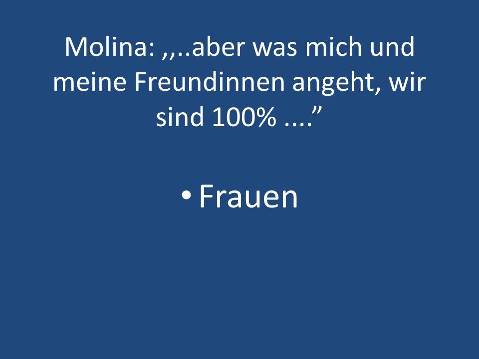 Molina:,,..aber was mich und meine Freundinnen angeht, wir sind 100%.... Frauen