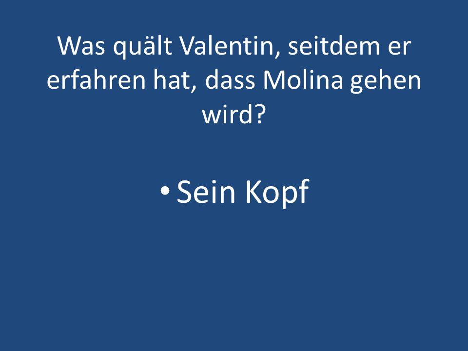 Was quält Valentin, seitdem er erfahren hat, dass Molina gehen wird? Sein Kopf