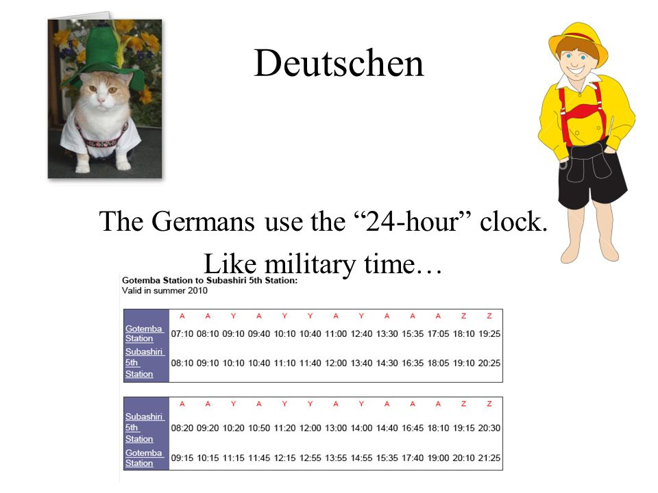 Deutschen The Germans use the 24-hour clock. Like military time…