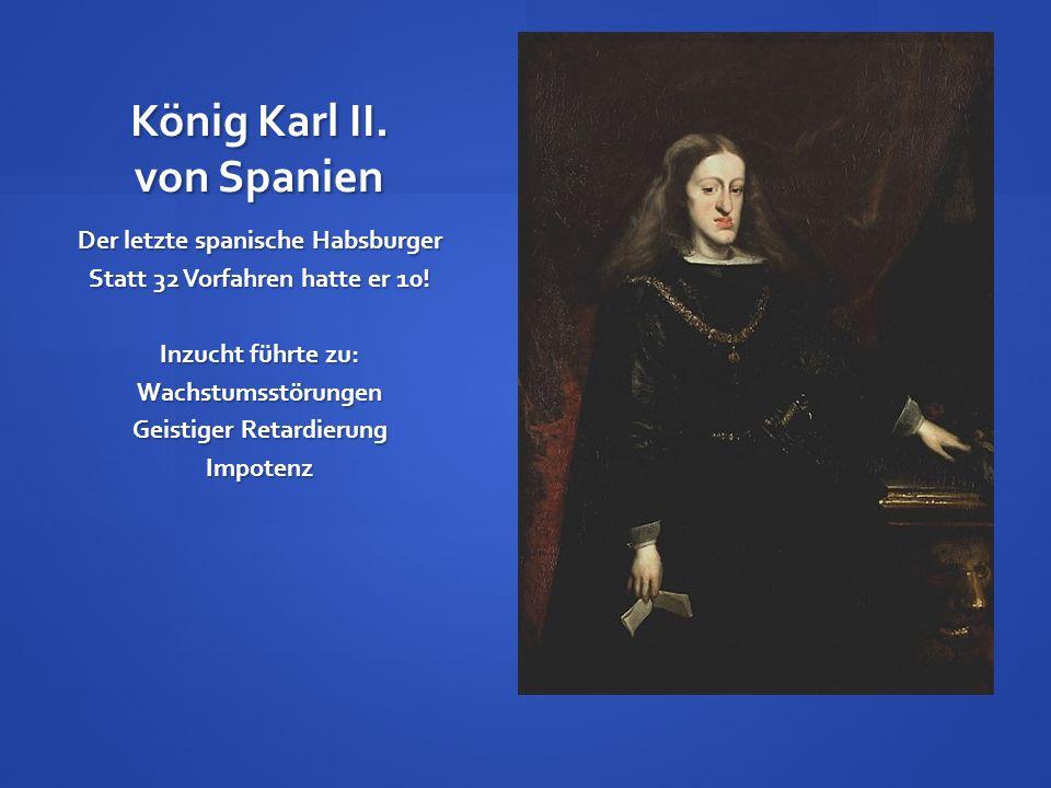 König Karl II. von Spanien Der letzte spanische Habsburger Statt 32 Vorfahren hatte er 10! Inzucht führte zu: Wachstumsstörungen Geistiger Retardierun