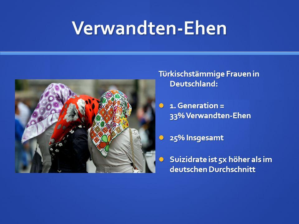 Verwandten-Ehen Türkischstämmige Frauen in Deutschland: 1. Generation = 33% Verwandten-Ehen 25% Insgesamt Suizidrate ist 5x höher als im deutschen Dur