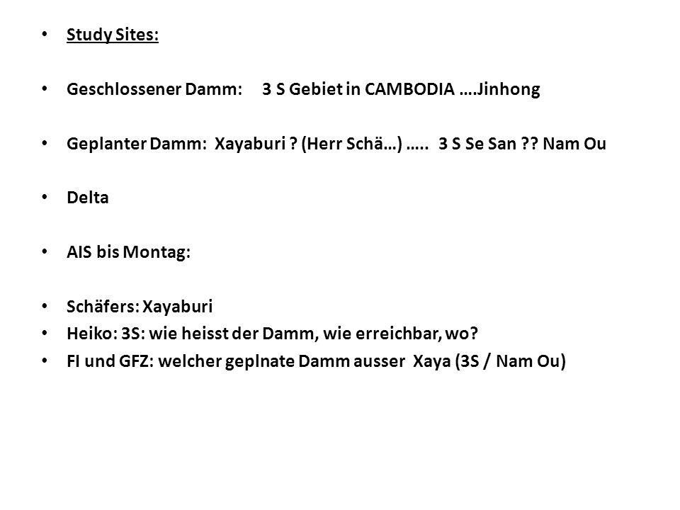 Study Sites: Geschlossener Damm: 3 S Gebiet in CAMBODIA ….Jinhong Geplanter Damm: Xayaburi ? (Herr Schä…) ….. 3 S Se San ?? Nam Ou Delta AIS bis Monta