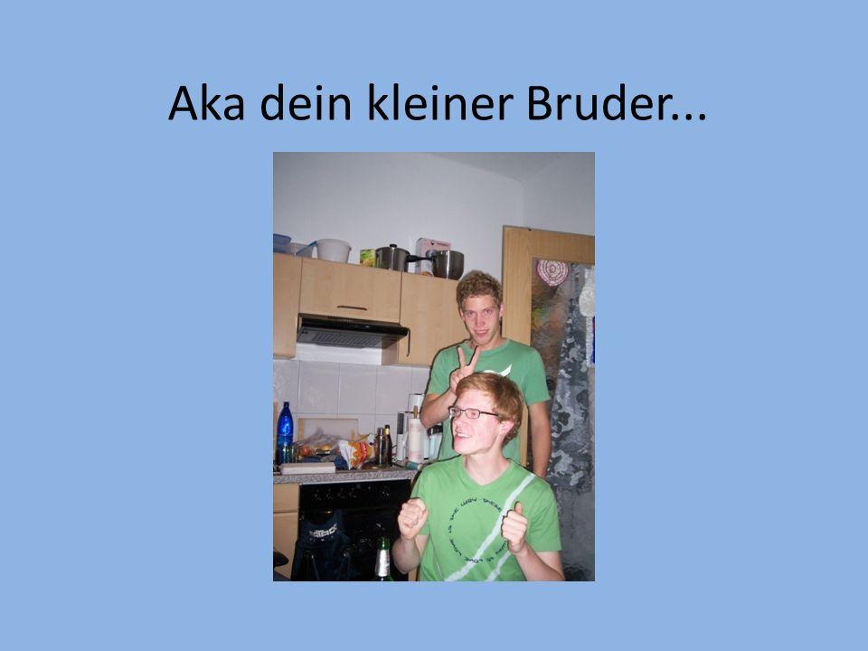 Aka dein kleiner Bruder...