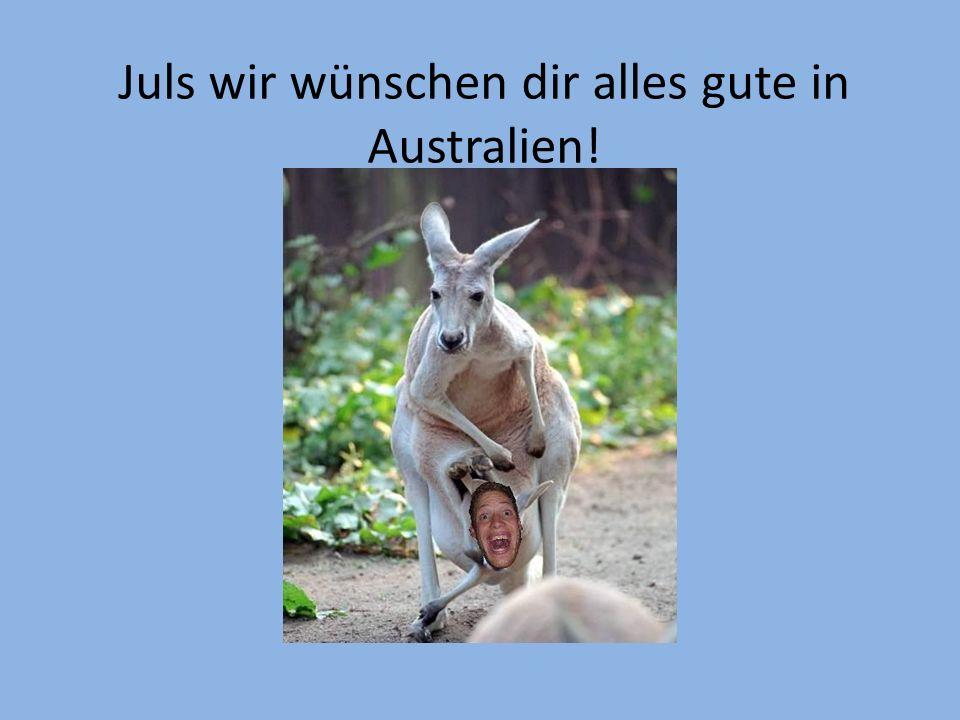 Juls wir wünschen dir alles gute in Australien!