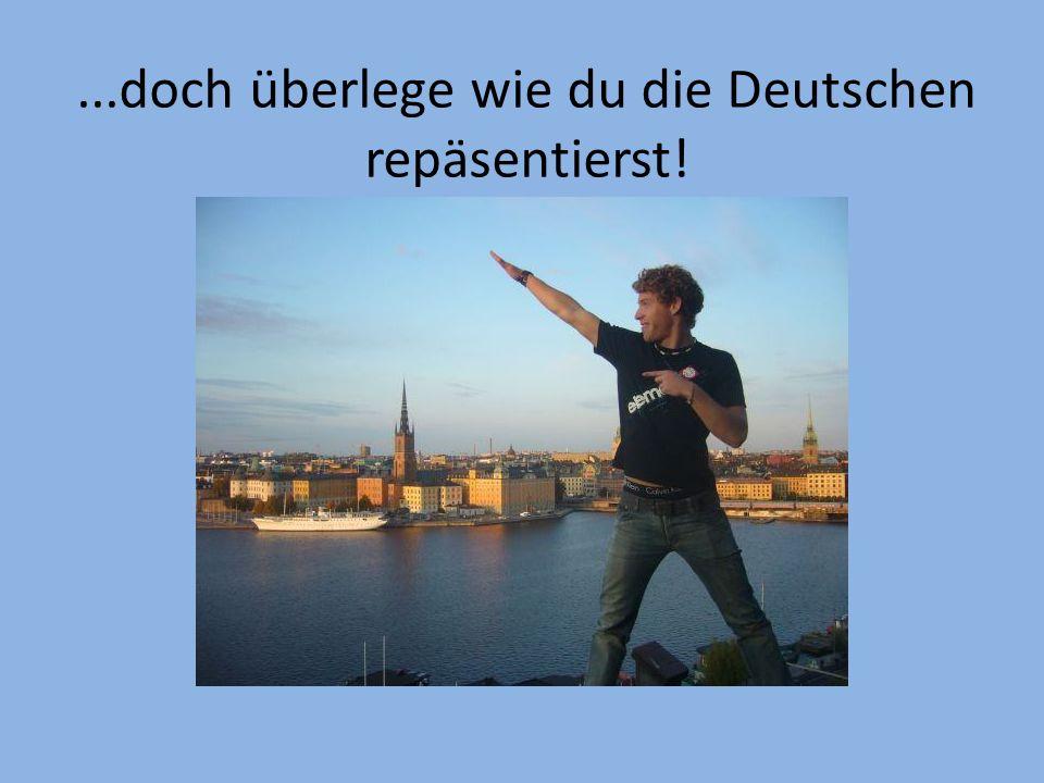 ...doch überlege wie du die Deutschen repäsentierst!