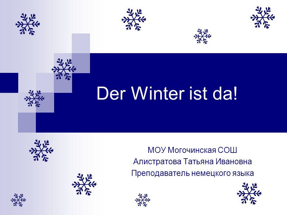Der Winter ist da! МОУ Могочинская СОШ Алистратова Татьяна Ивановна Преподаватель немецкого языка