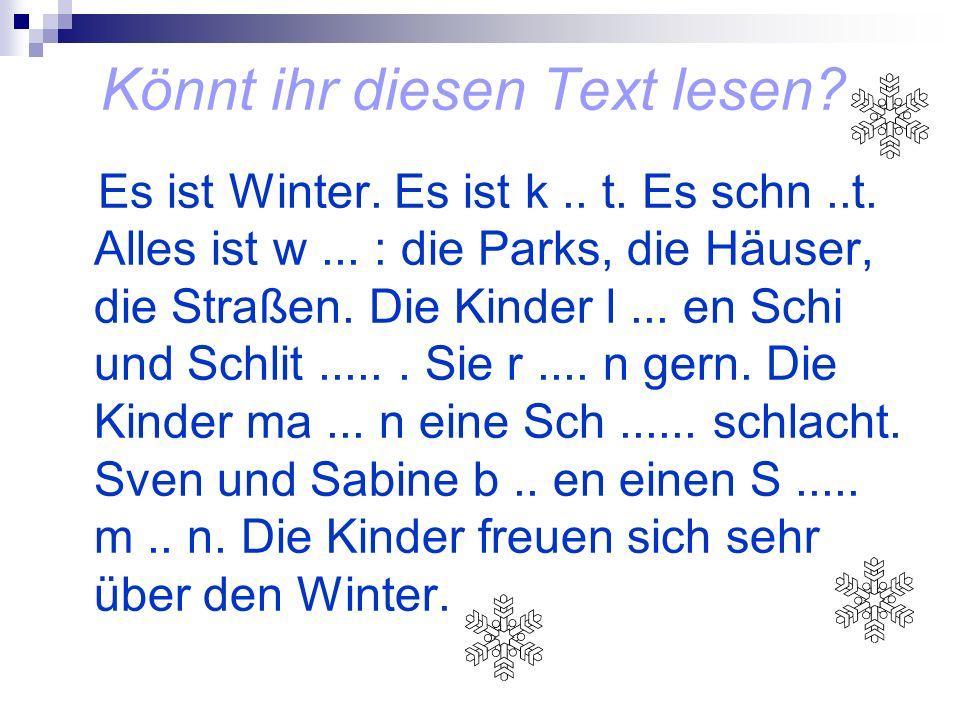 Könnt ihr diesen Text lesen? Es ist Winter. Es ist k.. t. Es schn..t. Alles ist w... : die Parks, die Häuser, die Straßen. Die Kinder l... en Schi und