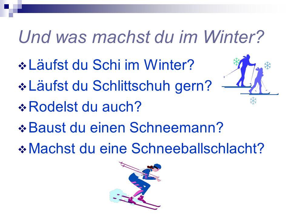 Und was machst du im Winter? Läufst du Schi im Winter? Läufst du Schlittschuh gern? Rodelst du auch? Baust du einen Schneemann? Machst du eine Schneeb