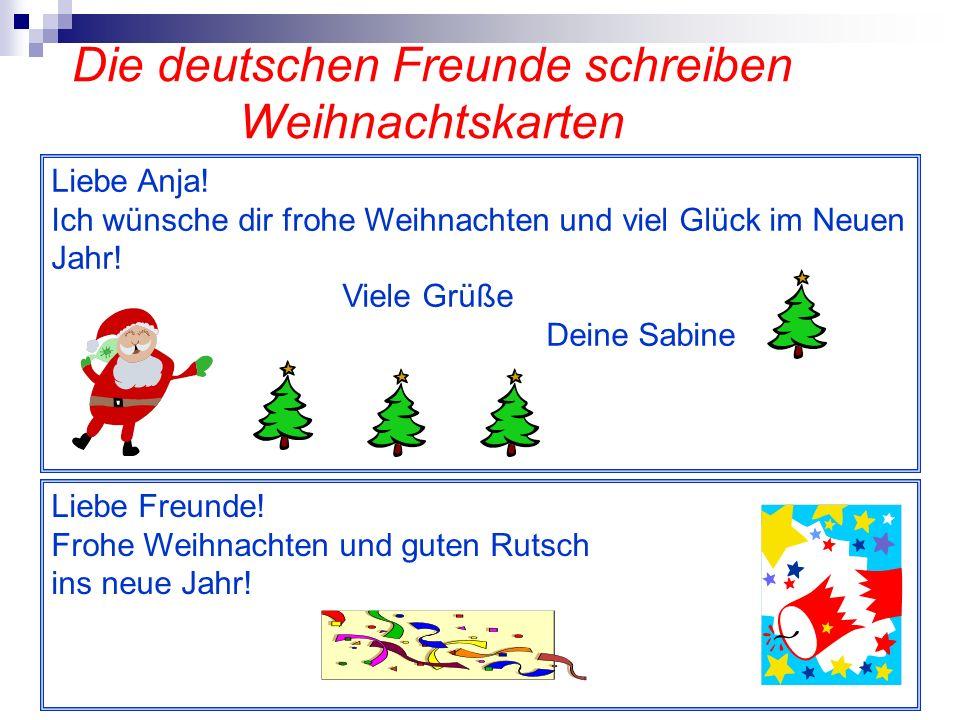 Die deutschen Freunde schreiben Weihnachtskarten Liebe Anja! Ich wünsche dir frohe Weihnachten und viel Glück im Neuen Jahr! Viele Grüße Deine Sabine