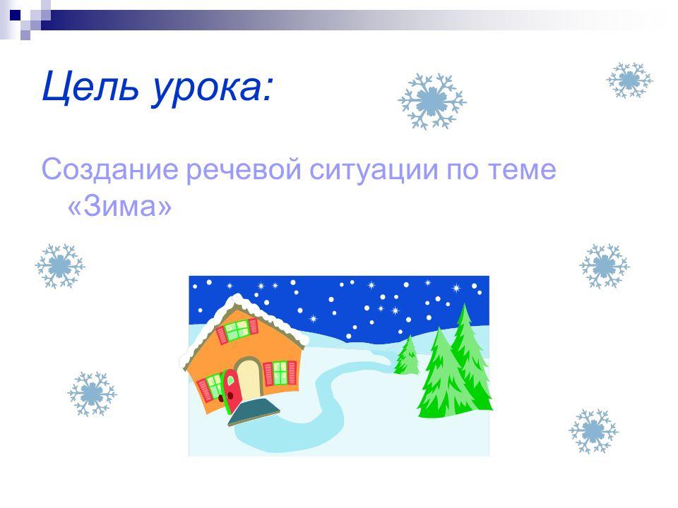 Цель урока: Создание речевой ситуации по теме «Зима»