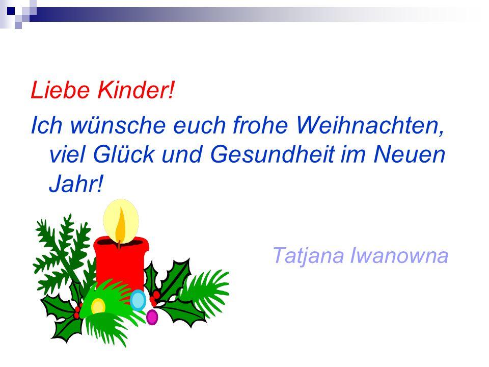 Liebe Kinder! Ich wünsche euch frohe Weihnachten, viel Glück und Gesundheit im Neuen Jahr! Tatjana Iwanowna