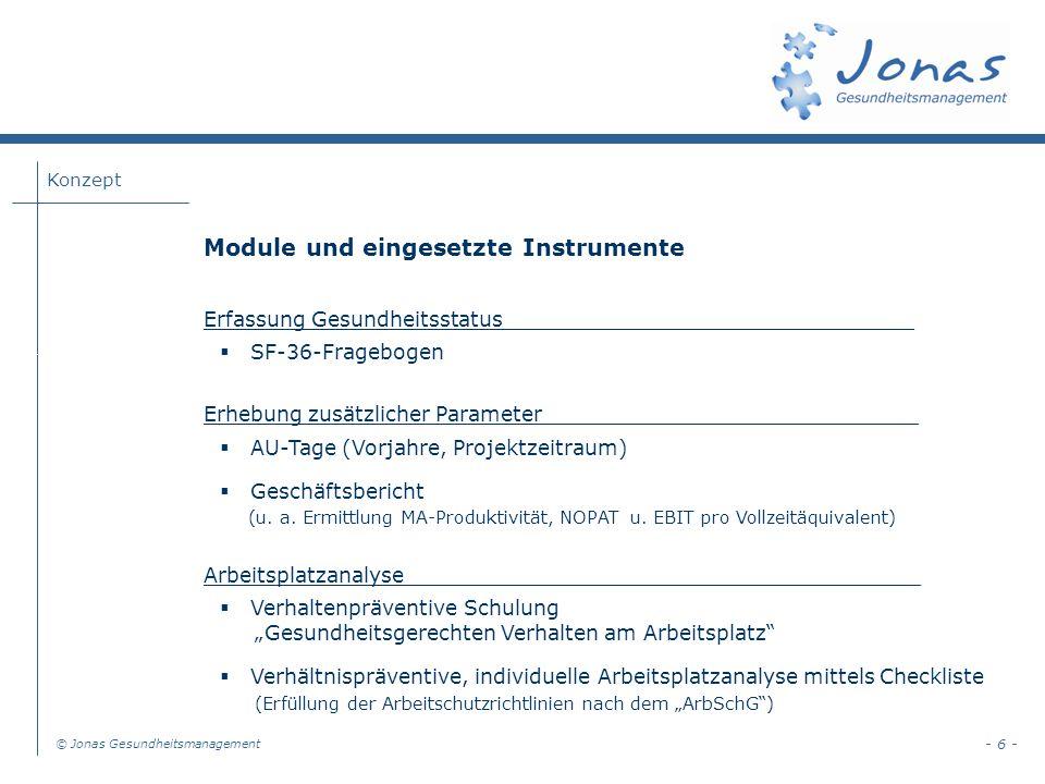 Konzept © Jonas Gesundheitsmanagement - 6 - Module und eingesetzte Instrumente Erfassung Gesundheitsstatus________________________________ SF-36-Fragebogen Erhebung zusätzlicher Parameter_____________________________ AU-Tage (Vorjahre, Projektzeitraum) Geschäftsbericht (u.