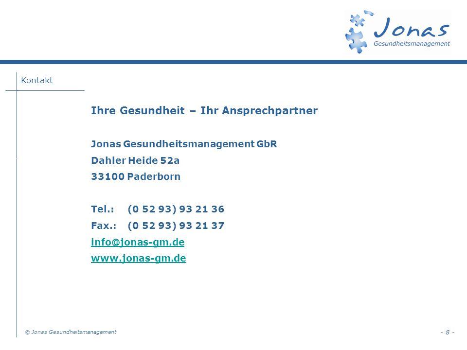 © Jonas Gesundheitsmanagement - 8 - Ihre Gesundheit – Ihr Ansprechpartner Jonas Gesundheitsmanagement GbR Dahler Heide 52a 33100 Paderborn Tel.: (0 52 93) 93 21 36 Fax.: (0 52 93) 93 21 37 info@jonas-gm.de www.jonas-gm.de Kontakt