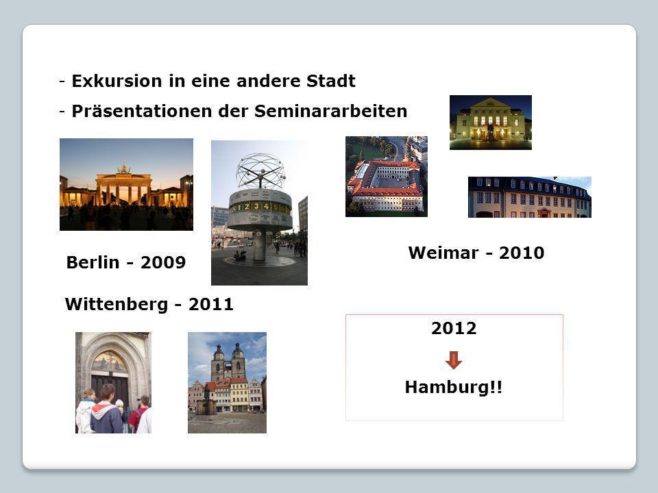 - Exkursion in eine andere Stadt - Präsentationen der Seminararbeiten Berlin - 2009 Weimar - 2010 Wittenberg - 2011 2012 Hamburg!!