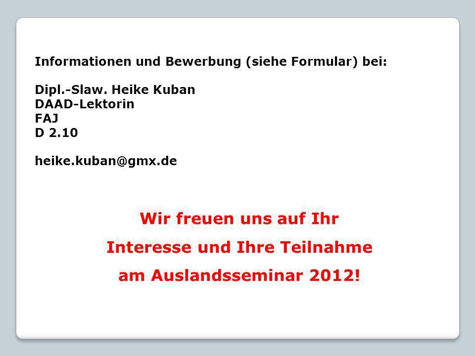 Informationen und Bewerbung (siehe Formular) bei: Dipl.-Slaw. Heike Kuban DAAD-Lektorin FAJ D 2.10 heike.kuban@gmx.de Wir freuen uns auf Ihr Interesse