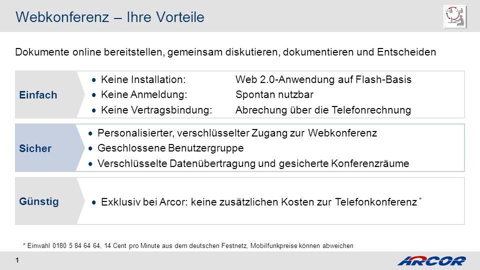 1 Webkonferenz – Ihre Vorteile Sicher Personalisierter, verschlüsselter Zugang zur Webkonferenz Geschlossene Benutzergruppe Verschlüsselte Datenübertragung und gesicherte Konferenzräume dfsdfEinfach Keine Installation: Web 2.0-Anwendung auf Flash-Basis Keine Anmeldung:Spontan nutzbar Keine Vertragsbindung:Abrechung über die Telefonrechnung dfsdfGünstig Exklusiv bei Arcor: keine zusätzlichen Kosten zur Telefonkonferenz * * Einwahl 0180 5 84 64 64, 14 Cent pro Minute aus dem deutschen Festnetz, Mobilfunkpreise können abweichen Dokumente online bereitstellen, gemeinsam diskutieren, dokumentieren und Entscheiden