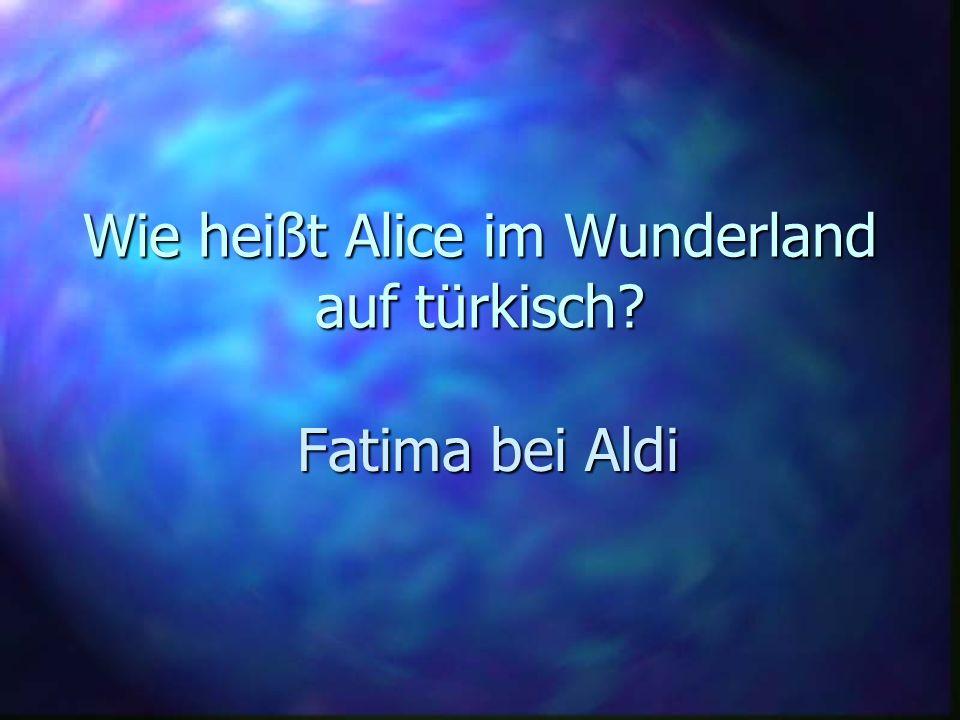 Wie heißt Alice im Wunderland auf türkisch? Fatima bei Aldi