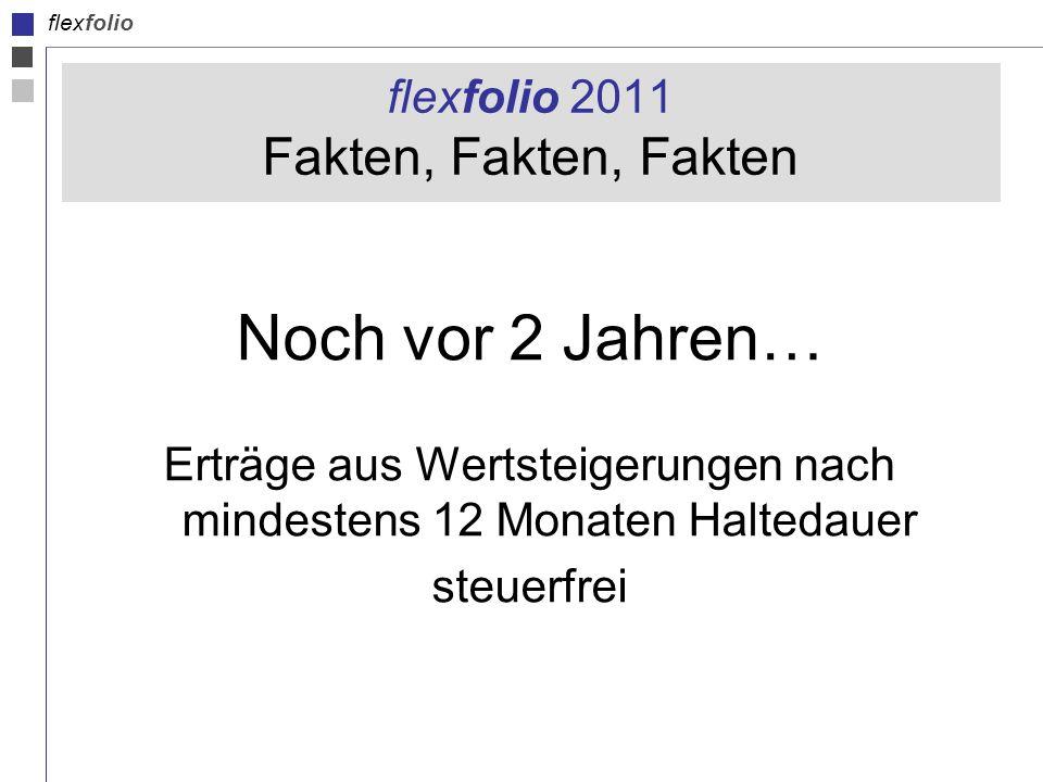 flexfolio flexfolio 2011 Fakten, Fakten, Fakten Noch vor 2 Jahren… Erträge aus Wertsteigerungen nach mindestens 12 Monaten Haltedauer steuerfrei