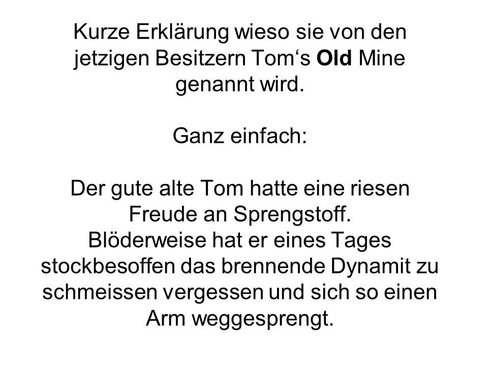 Kurze Erklärung wieso sie von den jetzigen Besitzern Toms Old Mine genannt wird.