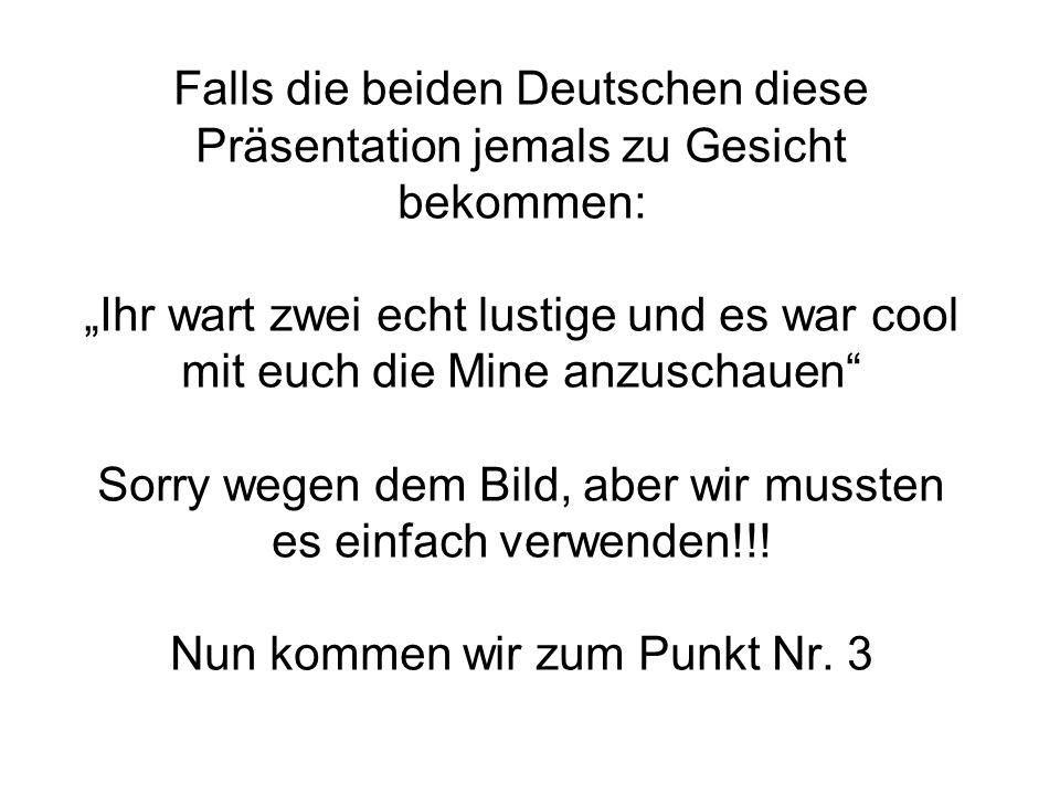 Falls die beiden Deutschen diese Präsentation jemals zu Gesicht bekommen: Ihr wart zwei echt lustige und es war cool mit euch die Mine anzuschauen Sorry wegen dem Bild, aber wir mussten es einfach verwenden!!.