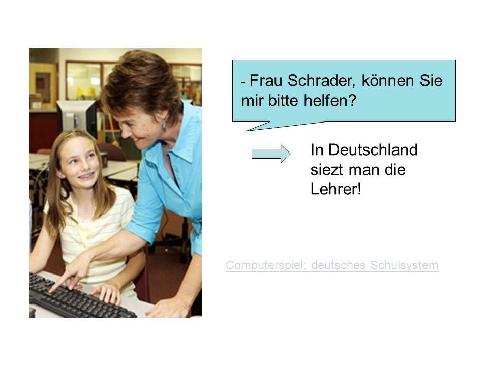 - Frau Schrader, können Sie mir bitte helfen.In Deutschland siezt man die Lehrer.