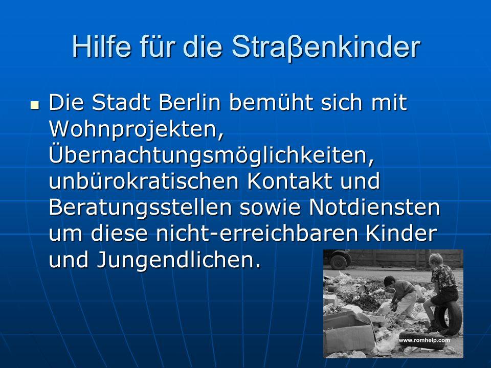 Hilfe für die Straβenkinder Die Stadt Berlin bemüht sich mit Wohnprojekten, Übernachtungsmöglichkeiten, unbürokratischen Kontakt und Beratungsstellen sowie Notdiensten um diese nicht-erreichbaren Kinder und Jungendlichen.