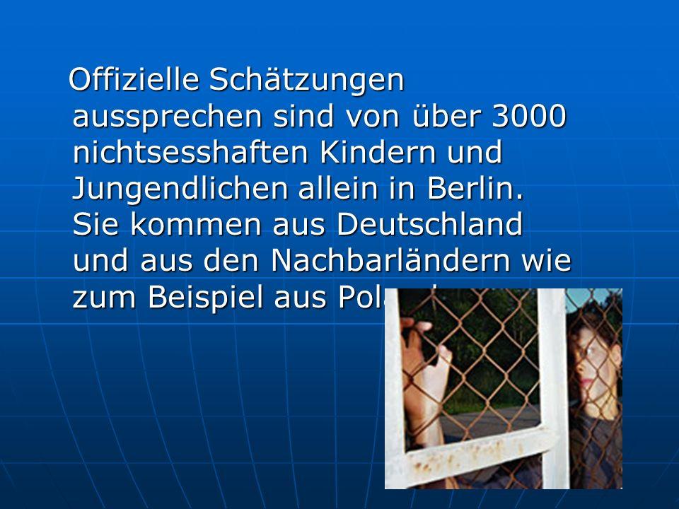 Offizielle Schätzungen aussprechen sind von über 3000 nichtsesshaften Kindern und Jungendlichen allein in Berlin.