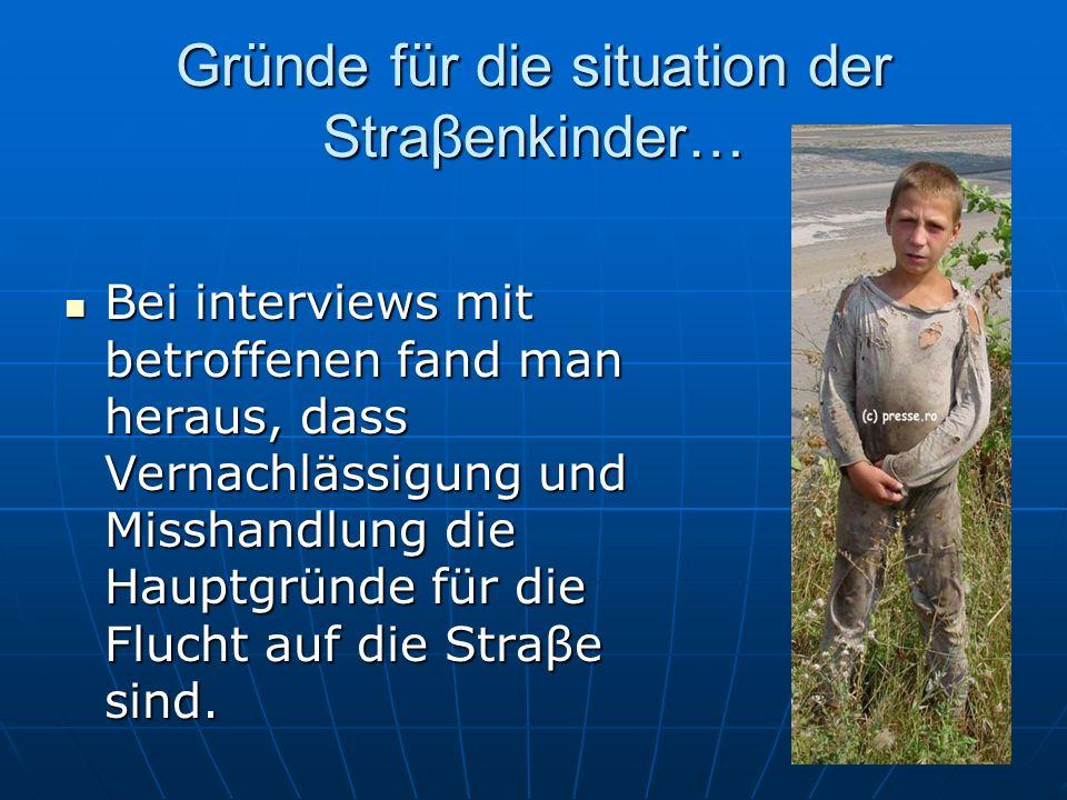 Gründe für die situation der Straβenkinder… Bei interviews mit betroffenen fand man heraus, dass Vernachlässigung und Misshandlung die Hauptgründe für die Flucht auf die Straβe sind.