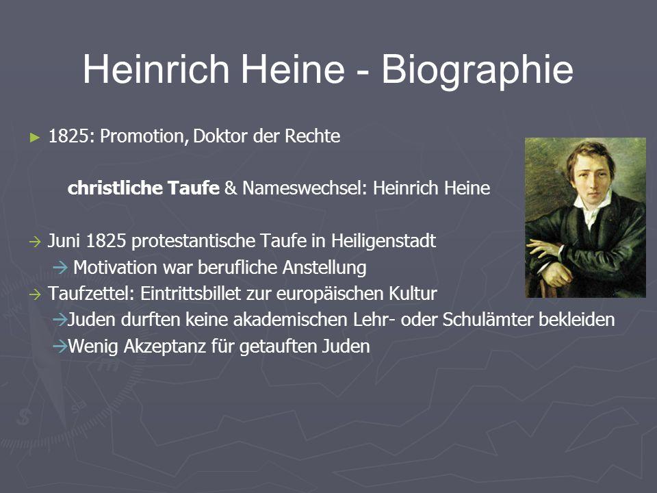 Heinrich Heine - Biographie 1825: Promotion, Doktor der Rechte christliche Taufe & Nameswechsel: Heinrich Heine Juni 1825 protestantische Taufe in Heiligenstadt Motivation war berufliche Anstellung Taufzettel: Eintrittsbillet zur europäischen Kultur Juden durften keine akademischen Lehr- oder Schulämter bekleiden Wenig Akzeptanz für getauften Juden