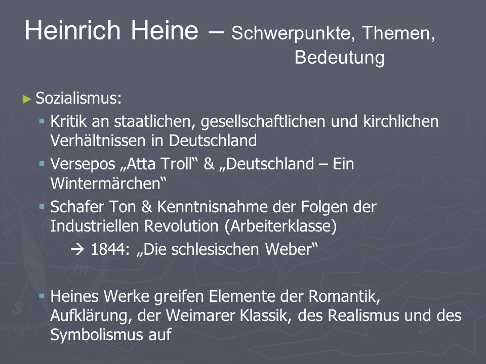 Heinrich Heine – Schwerpunkte, Themen, Bedeutung Sozialismus: Kritik an staatlichen, gesellschaftlichen und kirchlichen Verhältnissen in Deutschland Versepos Atta Troll & Deutschland – Ein Wintermärchen Schafer Ton & Kenntnisnahme der Folgen der Industriellen Revolution (Arbeiterklasse) 1844: Die schlesischen Weber Heines Werke greifen Elemente der Romantik, Aufklärung, der Weimarer Klassik, des Realismus und des Symbolismus auf
