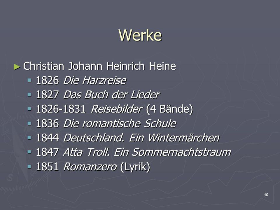 16 Werke Christian Johann Heinrich Heine Christian Johann Heinrich Heine 1826 Die Harzreise 1826 Die Harzreise 1827 Das Buch der Lieder 1827 Das Buch der Lieder 1826-1831 Reisebilder (4 Bände) 1826-1831 Reisebilder (4 Bände) 1836 Die romantische Schule 1836 Die romantische Schule 1844 Deutschland.