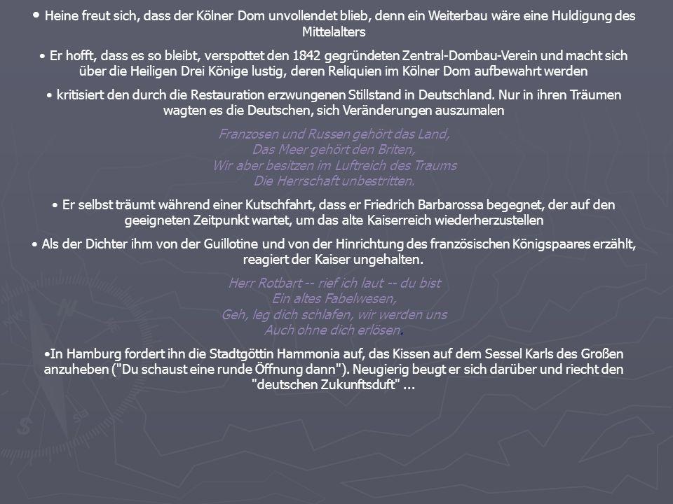 Heine freut sich, dass der Kölner Dom unvollendet blieb, denn ein Weiterbau wäre eine Huldigung des Mittelalters Er hofft, dass es so bleibt, verspottet den 1842 gegründeten Zentral-Dombau-Verein und macht sich über die Heiligen Drei Könige lustig, deren Reliquien im Kölner Dom aufbewahrt werden kritisiert den durch die Restauration erzwungenen Stillstand in Deutschland.