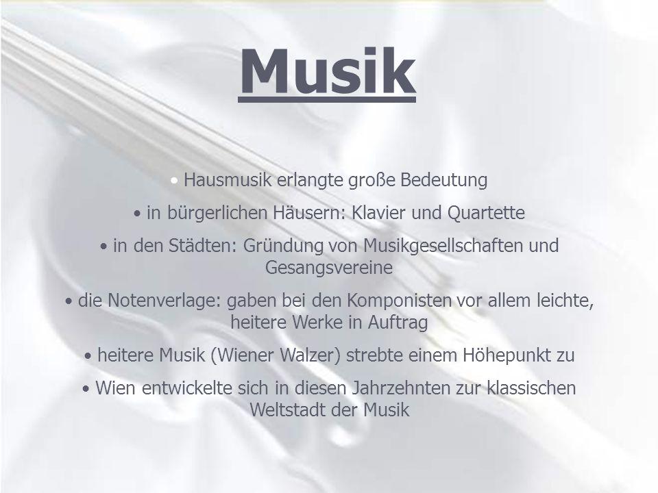 Hausmusik erlangte große Bedeutung in bürgerlichen Häusern: Klavier und Quartette in den Städten: Gründung von Musikgesellschaften und Gesangsvereine die Notenverlage: gaben bei den Komponisten vor allem leichte, heitere Werke in Auftrag heitere Musik (Wiener Walzer) strebte einem Höhepunkt zu Wien entwickelte sich in diesen Jahrzehnten zur klassischen Weltstadt der Musik Musik