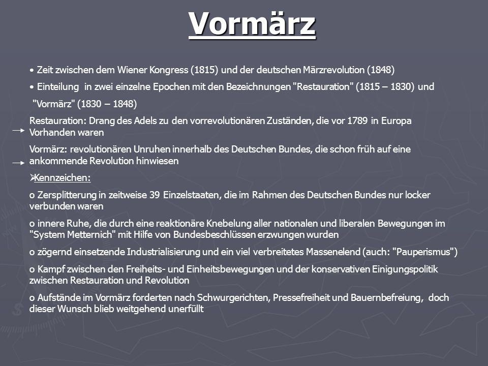Vormärz Zeit zwischen dem Wiener Kongress (1815) und der deutschen Märzrevolution (1848) Einteilung in zwei einzelne Epochen mit den Bezeichnungen Restauration (1815 – 1830) und Vormärz (1830 – 1848) Restauration: Drang des Adels zu den vorrevolutionären Zuständen, die vor 1789 in Europa Vorhanden waren Vormärz: revolutionären Unruhen innerhalb des Deutschen Bundes, die schon früh auf eine ankommende Revolution hinwiesen Kennzeichen: o Zersplitterung in zeitweise 39 Einzelstaaten, die im Rahmen des Deutschen Bundes nur locker verbunden waren o innere Ruhe, die durch eine reaktionäre Knebelung aller nationalen und liberalen Bewegungen im System Metternich mit Hilfe von Bundesbeschlüssen erzwungen wurden o zögernd einsetzende Industrialisierung und ein viel verbreitetes Massenelend (auch: Pauperismus ) o Kampf zwischen den Freiheits- und Einheitsbewegungen und der konservativen Einigungspolitik zwischen Restauration und Revolution o Aufstände im Vormärz forderten nach Schwurgerichten, Pressefreiheit und Bauernbefreiung, doch dieser Wunsch blieb weitgehend unerfüllt