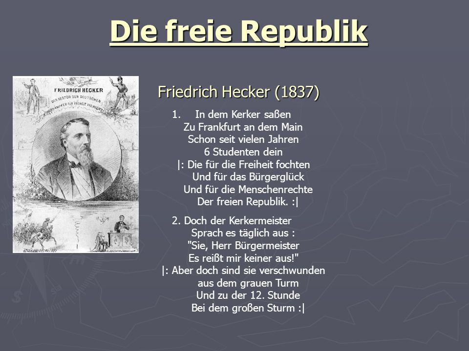 Die freie Republik Friedrich Hecker (1837) 1.In dem Kerker saßen Zu Frankfurt an dem Main Schon seit vielen Jahren 6 Studenten dein |: Die für die Freiheit fochten Und für das Bürgerglück Und für die Menschenrechte Der freien Republik.