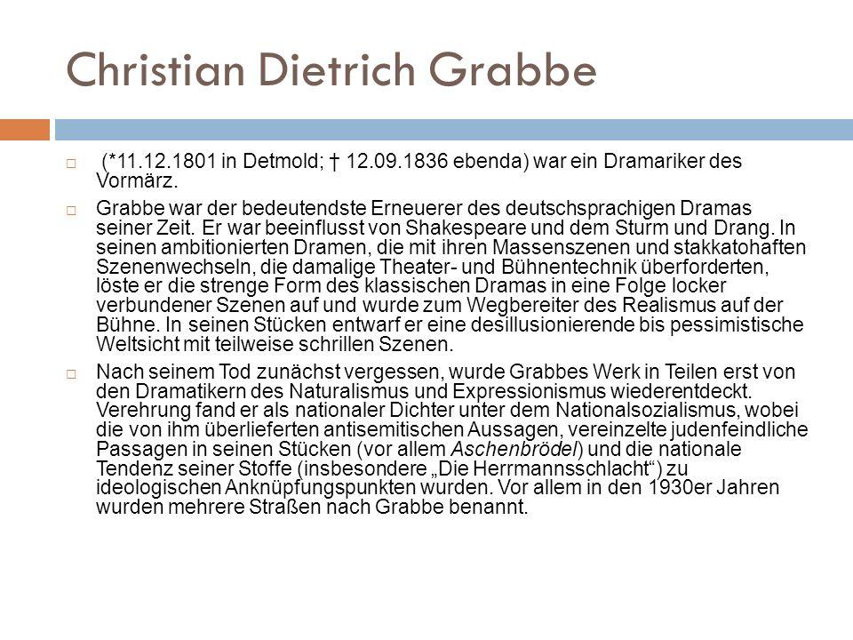 Christian Dietrich Grabbe (*11.12.1801 in Detmold; 12.09.1836 ebenda) war ein Dramariker des Vormärz. Grabbe war der bedeutendste Erneuerer des deutsc