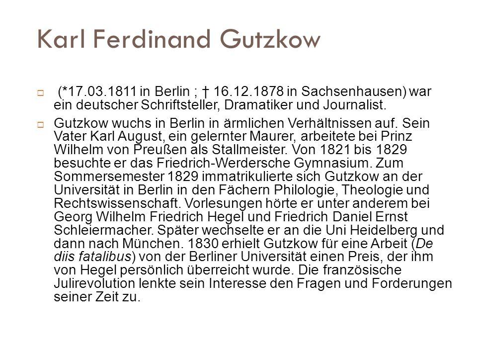 Karl Ferdinand Gutzkow (*17.03.1811 in Berlin ; 16.12.1878 in Sachsenhausen) war ein deutscher Schriftsteller, Dramatiker und Journalist. Gutzkow wuch