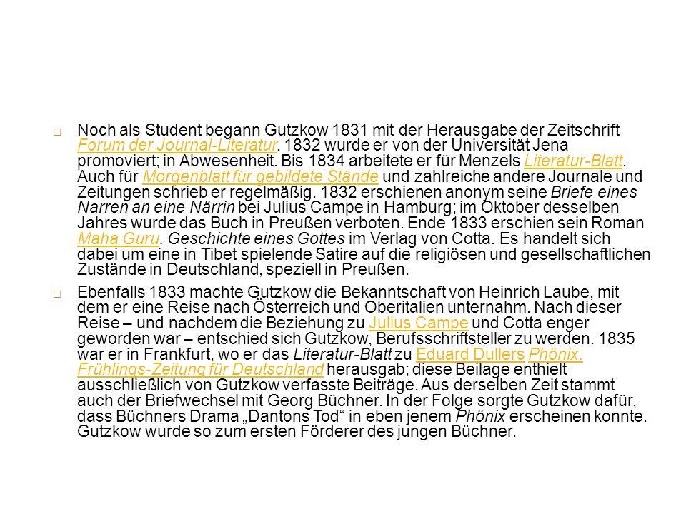 Noch als Student begann Gutzkow 1831 mit der Herausgabe der Zeitschrift Forum der Journal-Literatur. 1832 wurde er von der Universität Jena promoviert