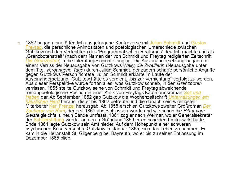1852 begann eine öffentlich ausgetragene Kontroverse mit Julian Schmidt und Gustav Freytag, die persönliche Animositäten und poetologischen Unterschiede zwischen Gutzkow und den Verfechtern des Programmatischen Realismus deutlich machte und als Grenzbotenstreit (nach dem Namen der von Schmidt und Freytag redigierten Zeitschrift Die Grenzboten) in die Literaturgeschichte einging.