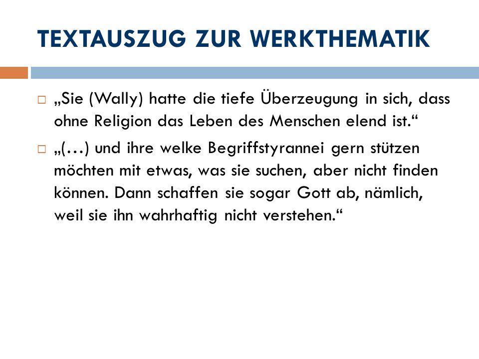 TEXTAUSZUG ZUR WERKTHEMATIK Sie (Wally) hatte die tiefe Überzeugung in sich, dass ohne Religion das Leben des Menschen elend ist. (…) und ihre welke B