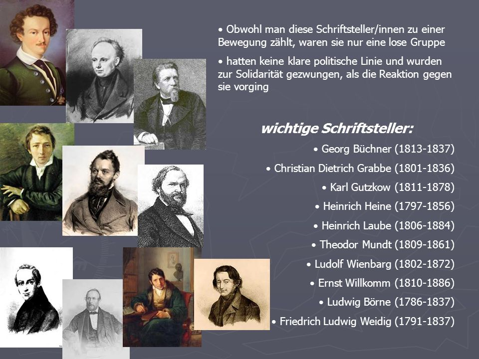 Obwohl man diese Schriftsteller/innen zu einer Bewegung zählt, waren sie nur eine lose Gruppe hatten keine klare politische Linie und wurden zur Solidarität gezwungen, als die Reaktion gegen sie vorging wichtige Schriftsteller: Georg Büchner (1813-1837) Christian Dietrich Grabbe (1801-1836) Karl Gutzkow (1811-1878) Heinrich Heine (1797-1856) Heinrich Laube (1806-1884) Theodor Mundt (1809-1861) Ludolf Wienbarg (1802-1872) Ernst Willkomm (1810-1886) Ludwig Börne (1786-1837) Friedrich Ludwig Weidig (1791-1837)