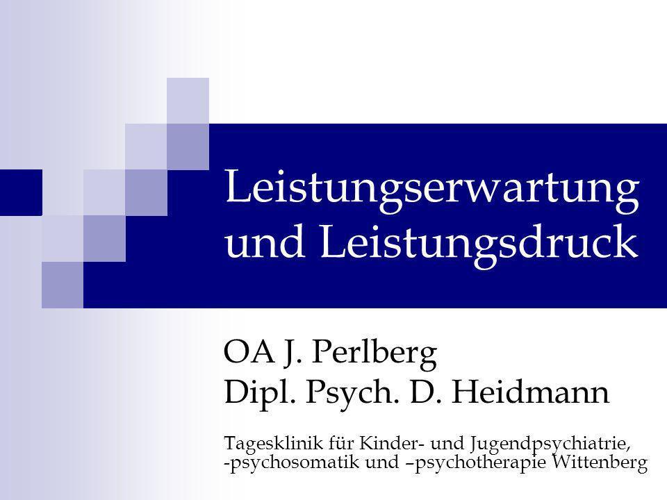 Leistungserwartung und Leistungsdruck OA J. Perlberg Dipl. Psych. D. Heidmann Tagesklinik für Kinder- und Jugendpsychiatrie, -psychosomatik und –psych