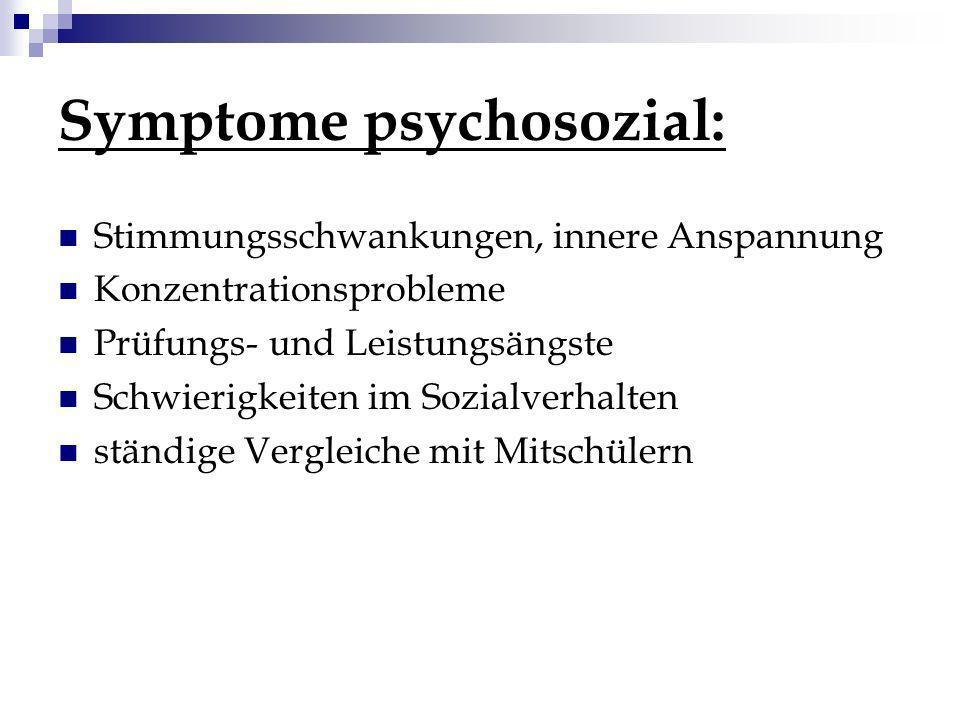 Symptome psychosozial: Stimmungsschwankungen, innere Anspannung Konzentrationsprobleme Prüfungs- und Leistungsängste Schwierigkeiten im Sozialverhalte