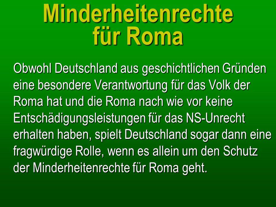 Minderheitenrechte für Roma Obwohl Deutschland aus geschichtlichen Gründen eine besondere Verantwortung für das Volk der Roma hat und die Roma nach wi