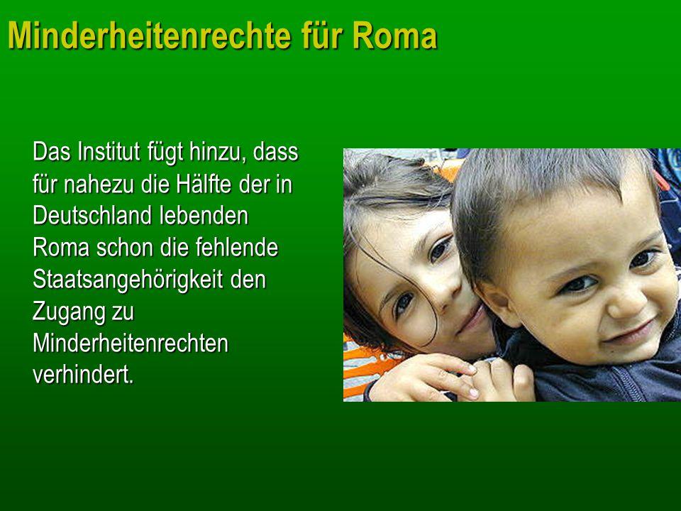 Minderheitenrechte für Roma Das Institut fügt hinzu, dass für nahezu die Hälfte der in Deutschland lebenden Roma schon die fehlende Staatsangehörigkei