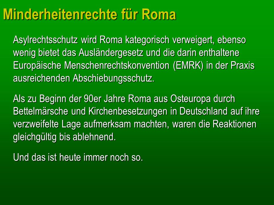 Minderheitenrechte für Roma Asylrechtsschutz wird Roma kategorisch verweigert, ebenso wenig bietet das Ausländergesetz und die darin enthaltene Europä