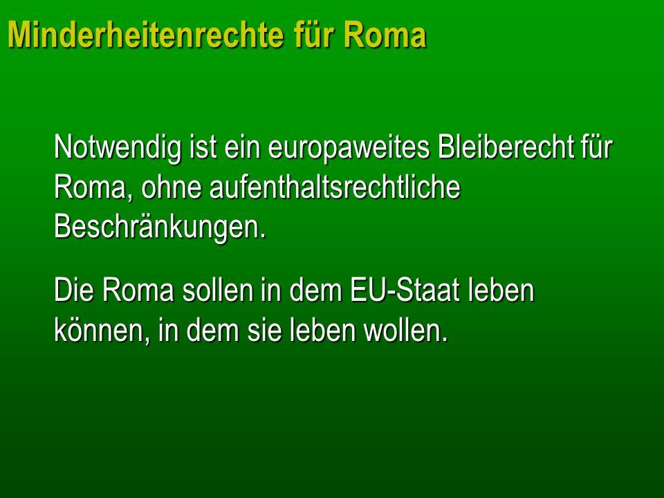 Minderheitenrechte für Roma Notwendig ist ein europaweites Bleiberecht für Roma, ohne aufenthaltsrechtliche Beschränkungen. Die Roma sollen in dem EU-